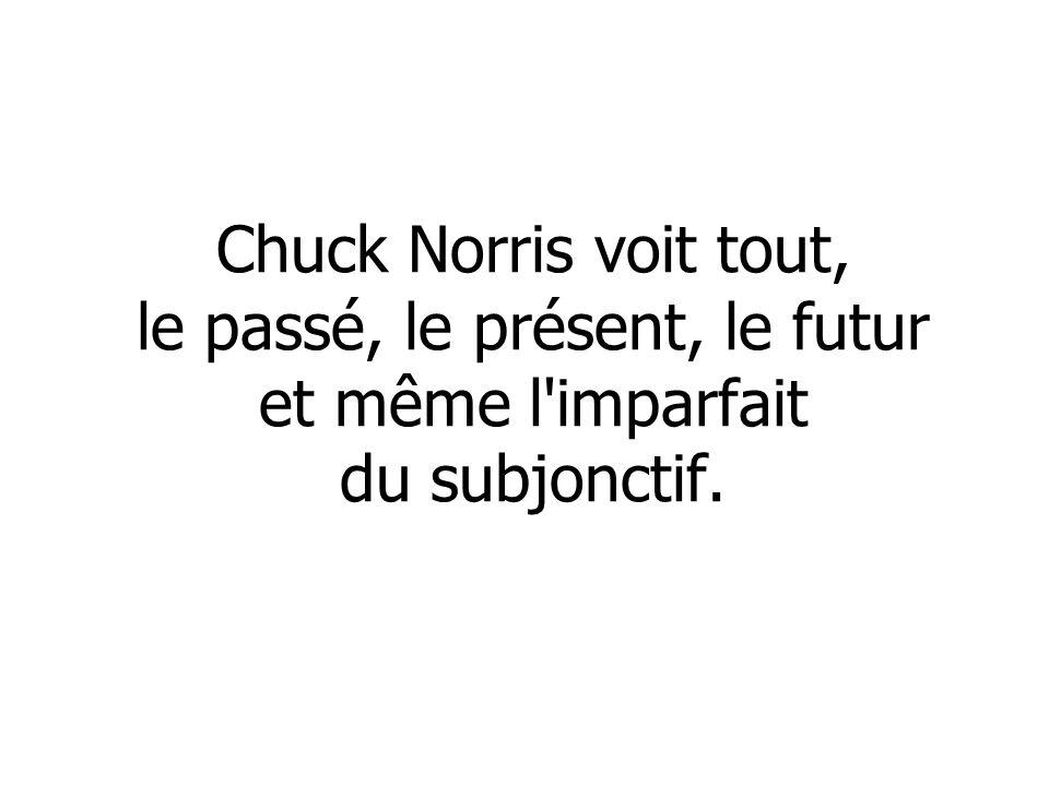 Chuck Norris voit tout, le passé, le présent, le futur et même l imparfait du subjonctif.