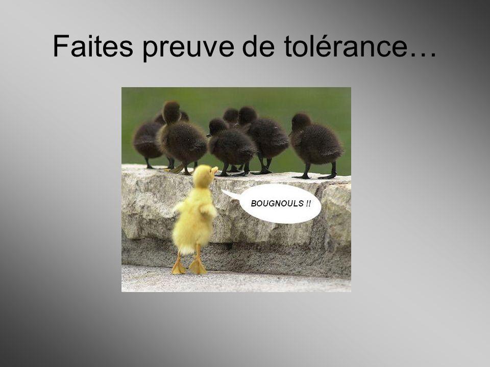 Faites preuve de tolérance…