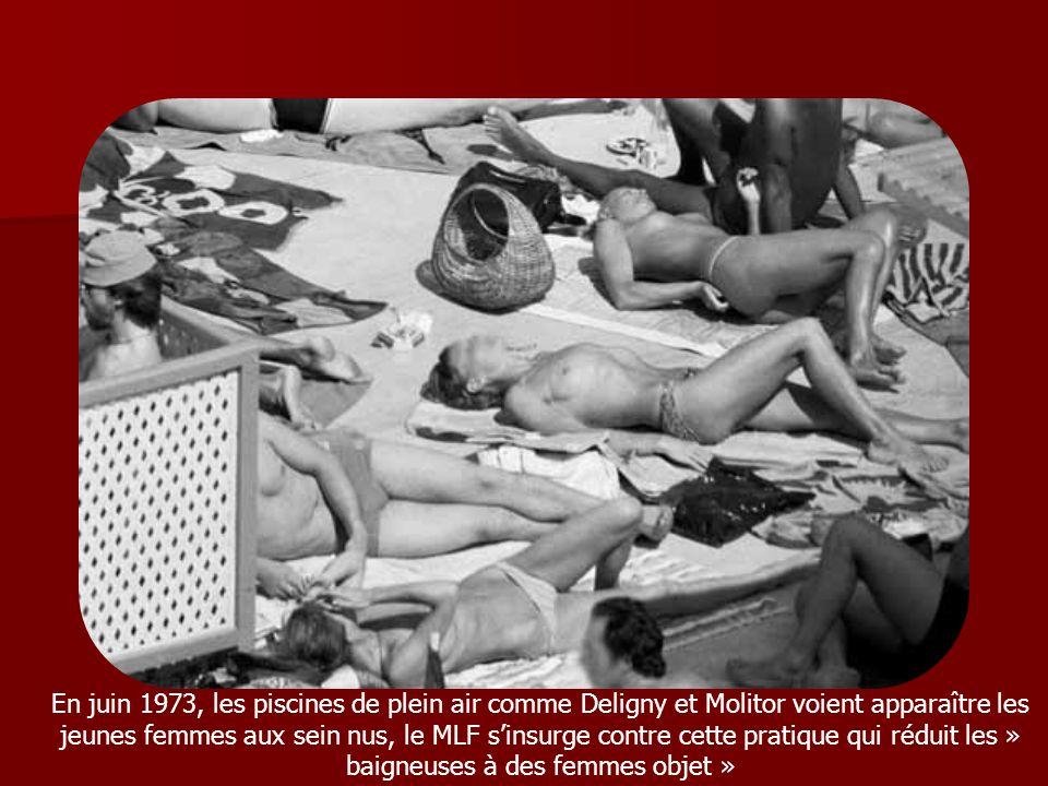 En juin 1973, les piscines de plein air comme Deligny et Molitor voient apparaître les jeunes femmes aux sein nus, le MLF s'insurge contre cette pratique qui réduit les » baigneuses à des femmes objet »