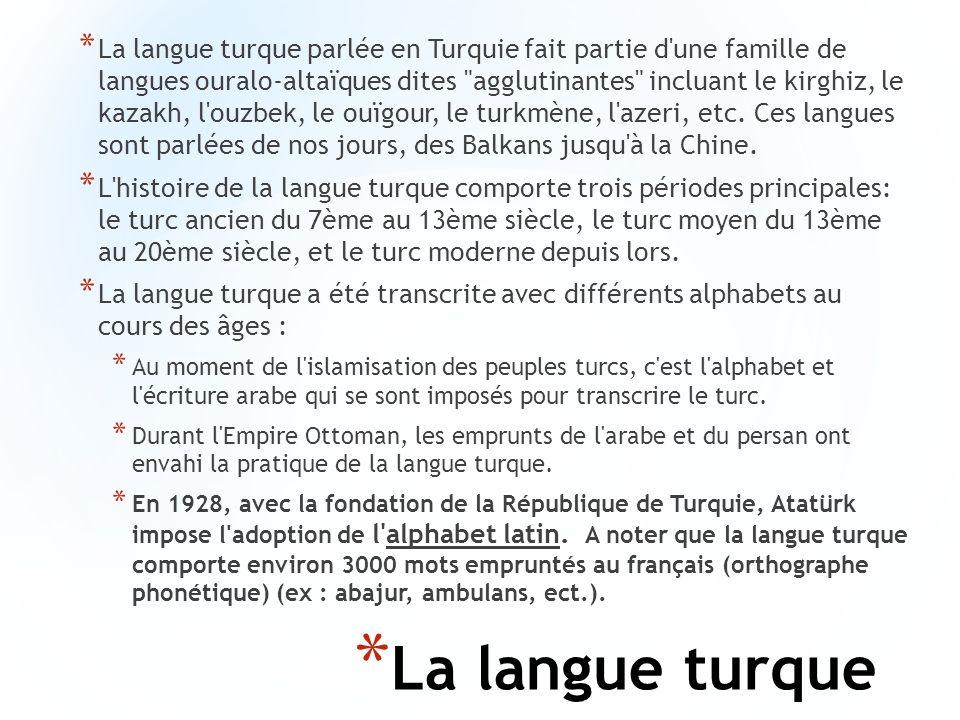 La langue turque parlée en Turquie fait partie d une famille de langues ouralo-altaïques dites agglutinantes incluant le kirghiz, le kazakh, l ouzbek, le ouïgour, le turkmène, l azeri, etc. Ces langues sont parlées de nos jours, des Balkans jusqu à la Chine.