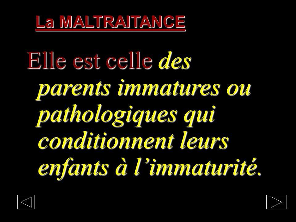 La MALTRAITANCE Elle est celle des parents immatures ou pathologiques qui conditionnent leurs enfants à l'immaturité.