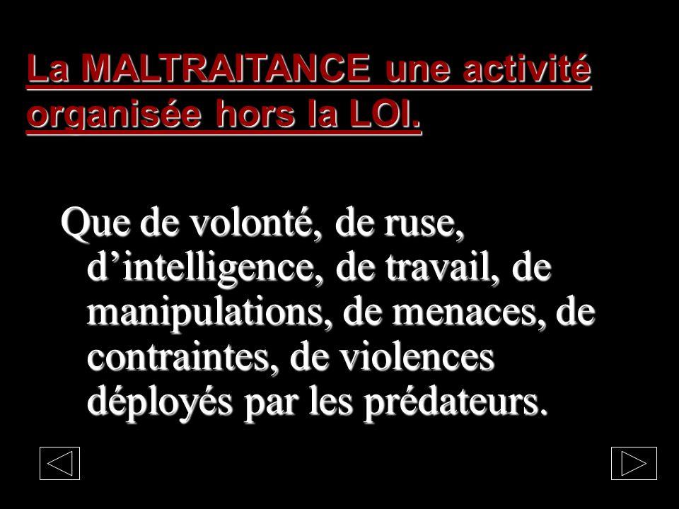 La MALTRAITANCE une activité organisée hors la LOI.