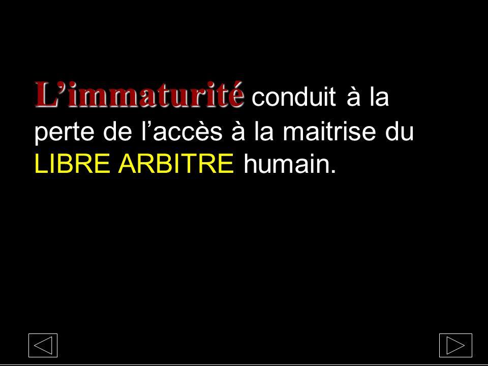 L'immaturité conduit à la perte de l'accès à la maitrise du LIBRE ARBITRE humain.