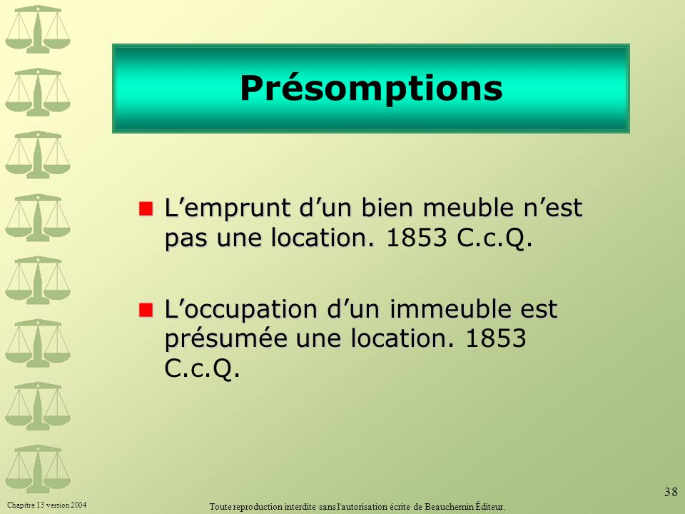 PrésomptionsL'emprunt d'un bien meuble n'est pas une location. 1853 C.c.Q. L'occupation d'un immeuble est présumée une location. 1853 C.c.Q.