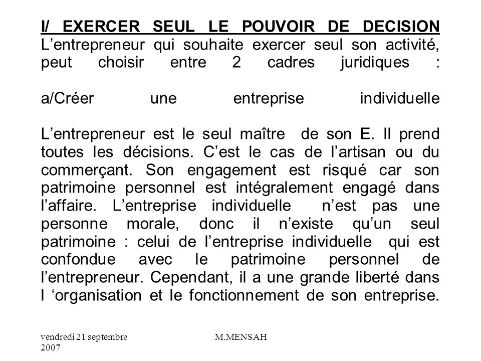 I/ EXERCER SEUL LE POUVOIR DE DECISION L'entrepreneur qui souhaite exercer seul son activité, peut choisir entre 2 cadres juridiques : a/Créer une entreprise individuelle L'entrepreneur est le seul maître de son E.