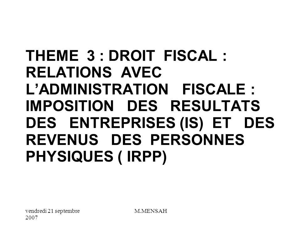 THEME 3 : DROIT FISCAL : RELATIONS AVEC L'ADMINISTRATION FISCALE : IMPOSITION DES RESULTATS DES ENTREPRISES (IS) ET DES REVENUS DES PERSONNES PHYSIQUES ( IRPP)