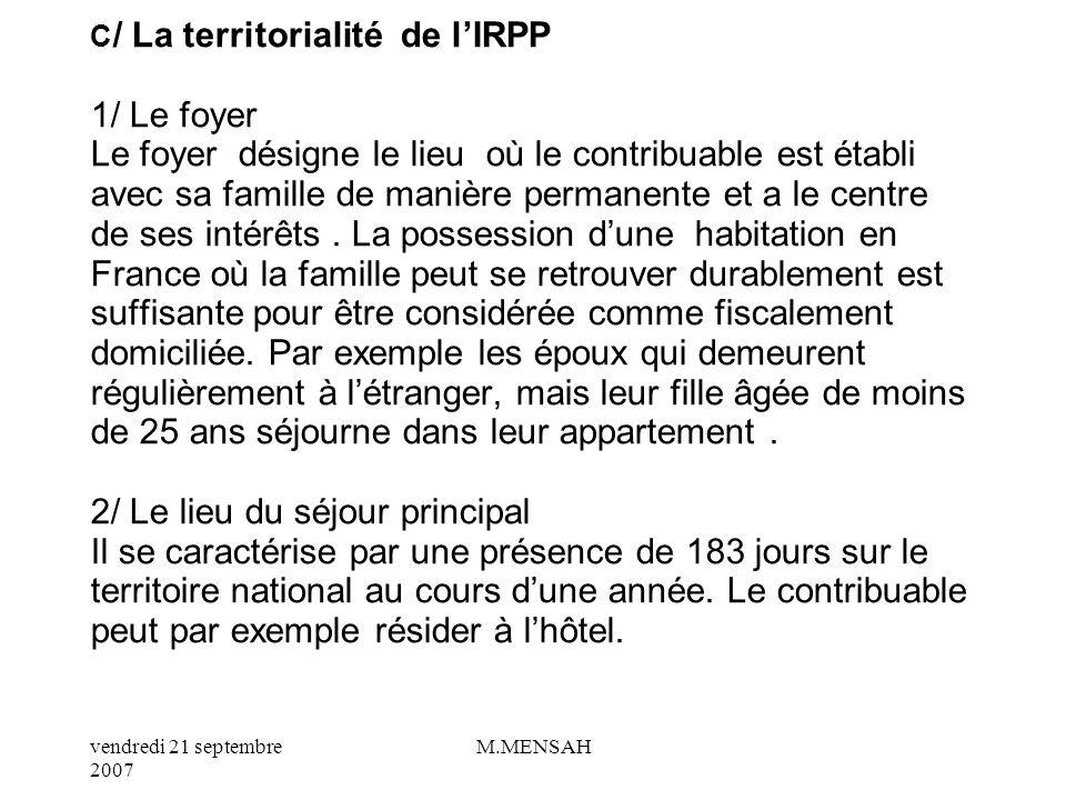 C/ La territorialité de l'IRPP 1/ Le foyer Le foyer désigne le lieu où le contribuable est établi avec sa famille de manière permanente et a le centre de ses intérêts .