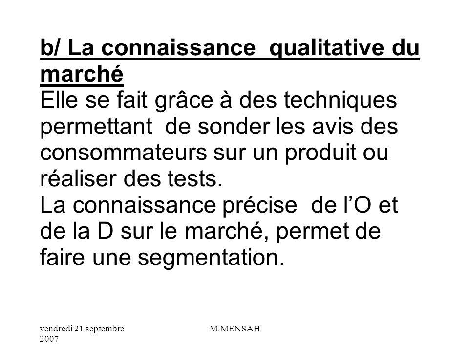 b/ La connaissance qualitative du marché Elle se fait grâce à des techniques permettant de sonder les avis des consommateurs sur un produit ou réaliser des tests.