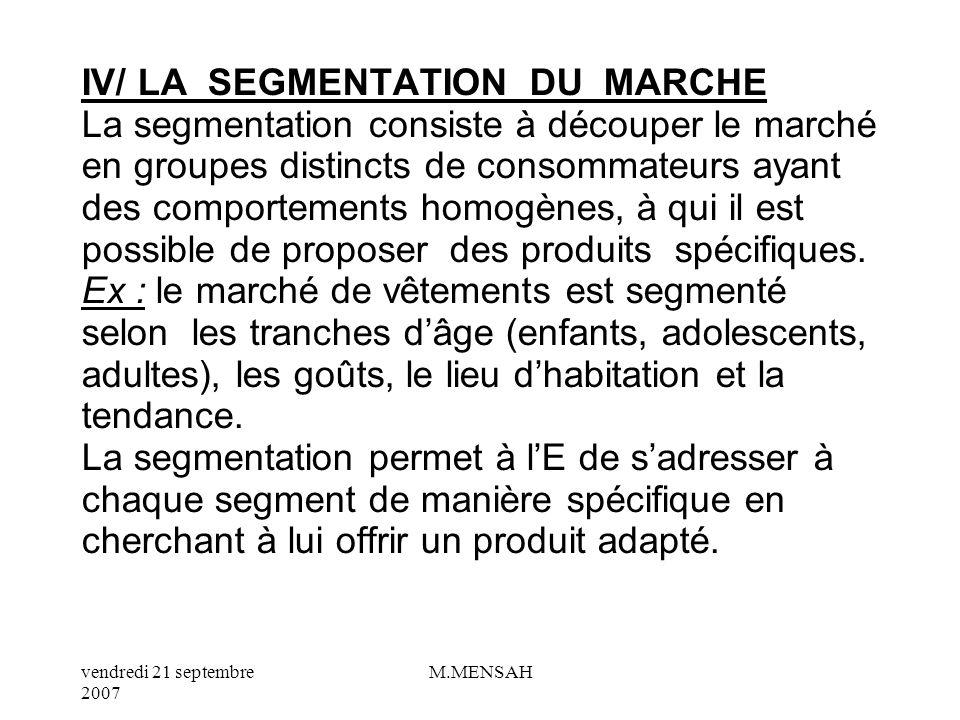IV/ LA SEGMENTATION DU MARCHE La segmentation consiste à découper le marché en groupes distincts de consommateurs ayant des comportements homogènes, à qui il est possible de proposer des produits spécifiques.