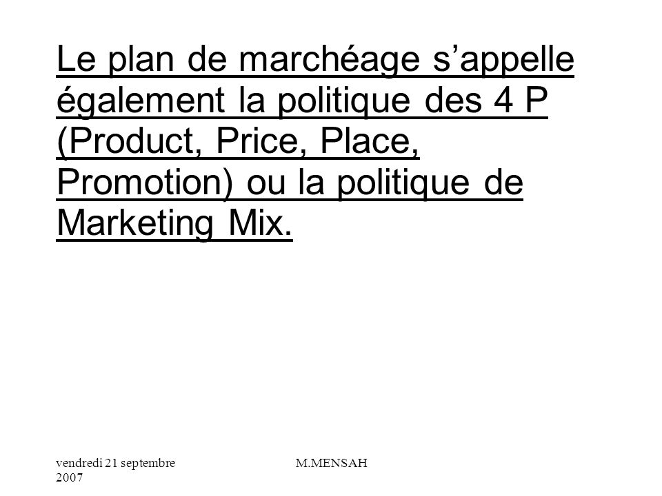 Le plan de marchéage s'appelle également la politique des 4 P (Product, Price, Place, Promotion) ou la politique de Marketing Mix.