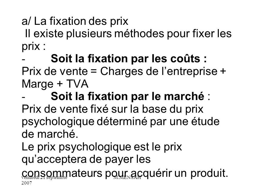 a/ La fixation des prix Il existe plusieurs méthodes pour fixer les prix : - Soit la fixation par les coûts : Prix de vente = Charges de l'entreprise + Marge + TVA - Soit la fixation par le marché : Prix de vente fixé sur la base du prix psychologique déterminé par une étude de marché.