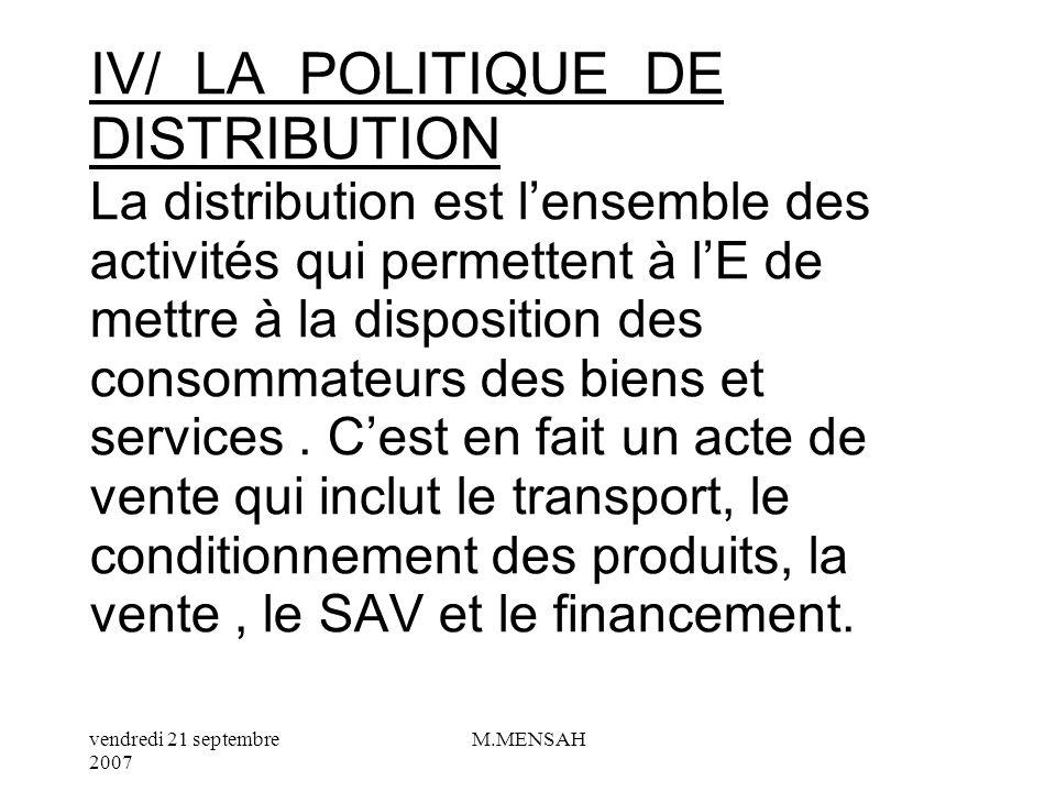 IV/ LA POLITIQUE DE DISTRIBUTION La distribution est l'ensemble des activités qui permettent à l'E de mettre à la disposition des consommateurs des biens et services .