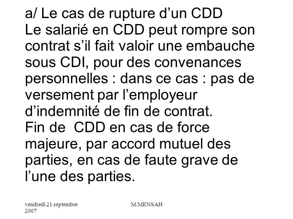 a/ Le cas de rupture d'un CDD Le salarié en CDD peut rompre son contrat s'il fait valoir une embauche sous CDI, pour des convenances personnelles : dans ce cas : pas de versement par l'employeur d'indemnité de fin de contrat.