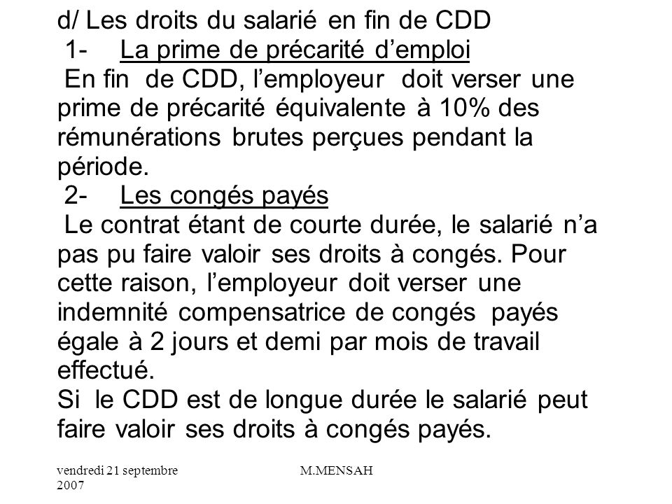 d/ Les droits du salarié en fin de CDD 1- La prime de précarité d'emploi En fin de CDD, l'employeur doit verser une prime de précarité équivalente à 10% des rémunérations brutes perçues pendant la période.