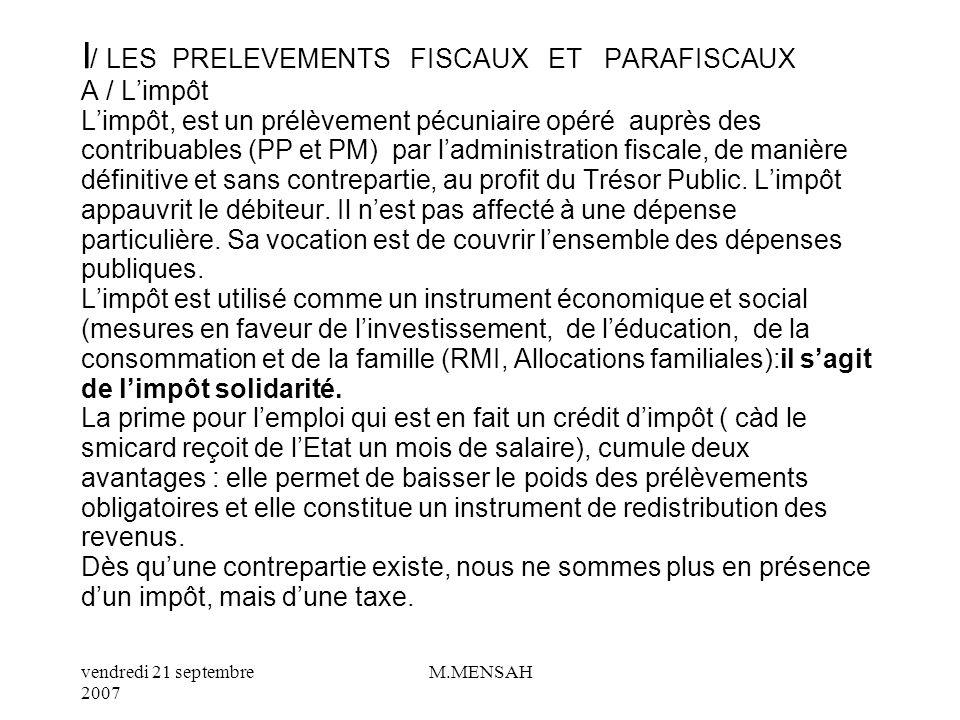 I/ LES PRELEVEMENTS FISCAUX ET PARAFISCAUX A / L'impôt L'impôt, est un prélèvement pécuniaire opéré auprès des contribuables (PP et PM) par l'administration fiscale, de manière définitive et sans contrepartie, au profit du Trésor Public.