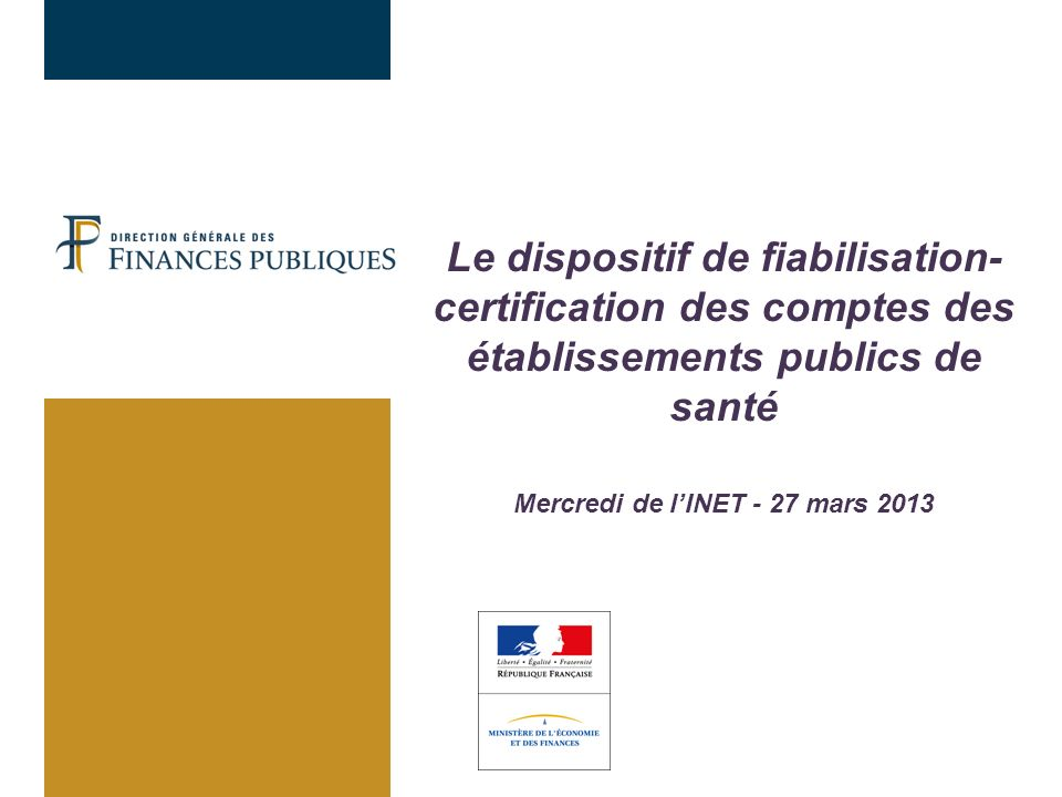 Le dispositif de fiabilisation-certification des comptes des établissements publics de santé Mercredi de l'INET - 27 mars 2013