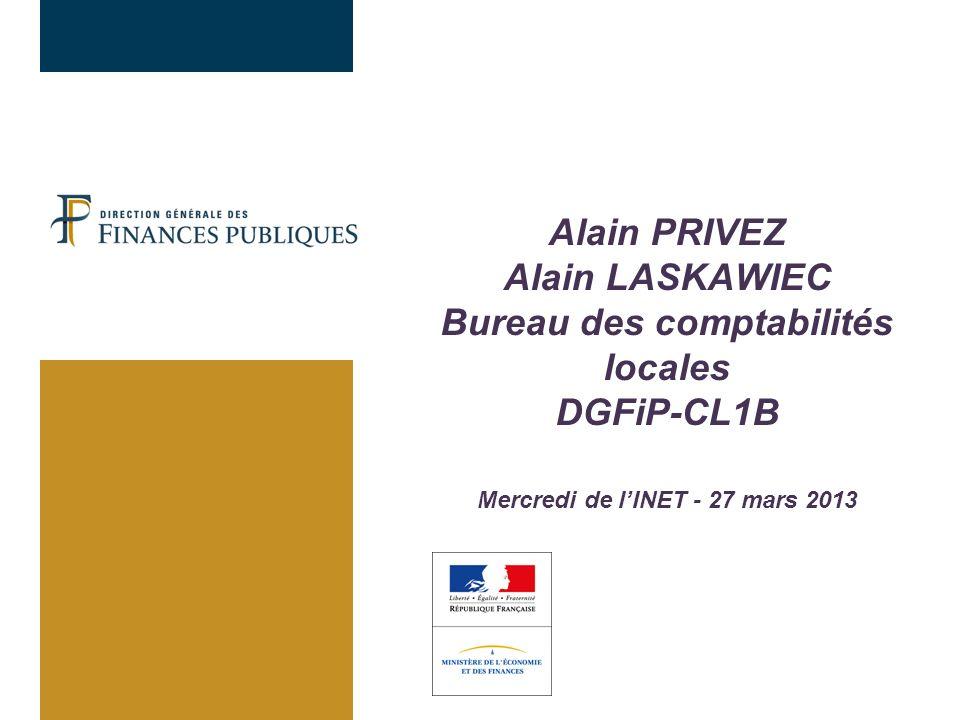 Alain PRIVEZ Alain LASKAWIEC Bureau des comptabilités locales DGFiP-CL1B Mercredi de l'INET - 27 mars 2013