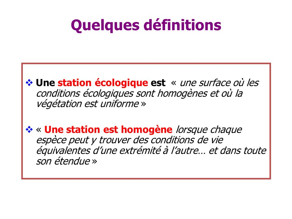 Quelques définitions Une station écologique est « une surface où les conditions écologiques sont homogènes et où la végétation est uniforme »