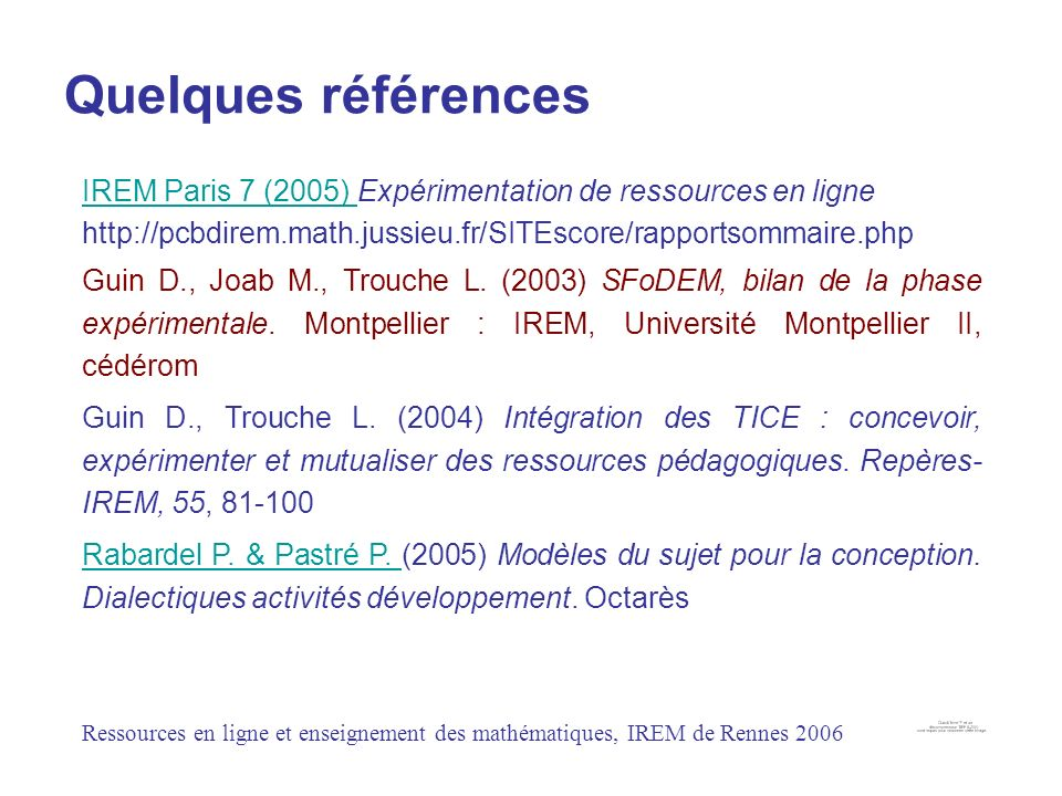 Quelques références IREM Paris 7 (2005) Expérimentation de ressources en ligne http://pcbdirem.math.jussieu.fr/SITEscore/rapportsommaire.php.