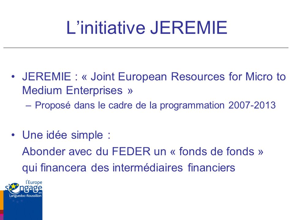 L'initiative JEREMIE JEREMIE : « Joint European Resources for Micro to Medium Enterprises » Proposé dans le cadre de la programmation 2007-2013.