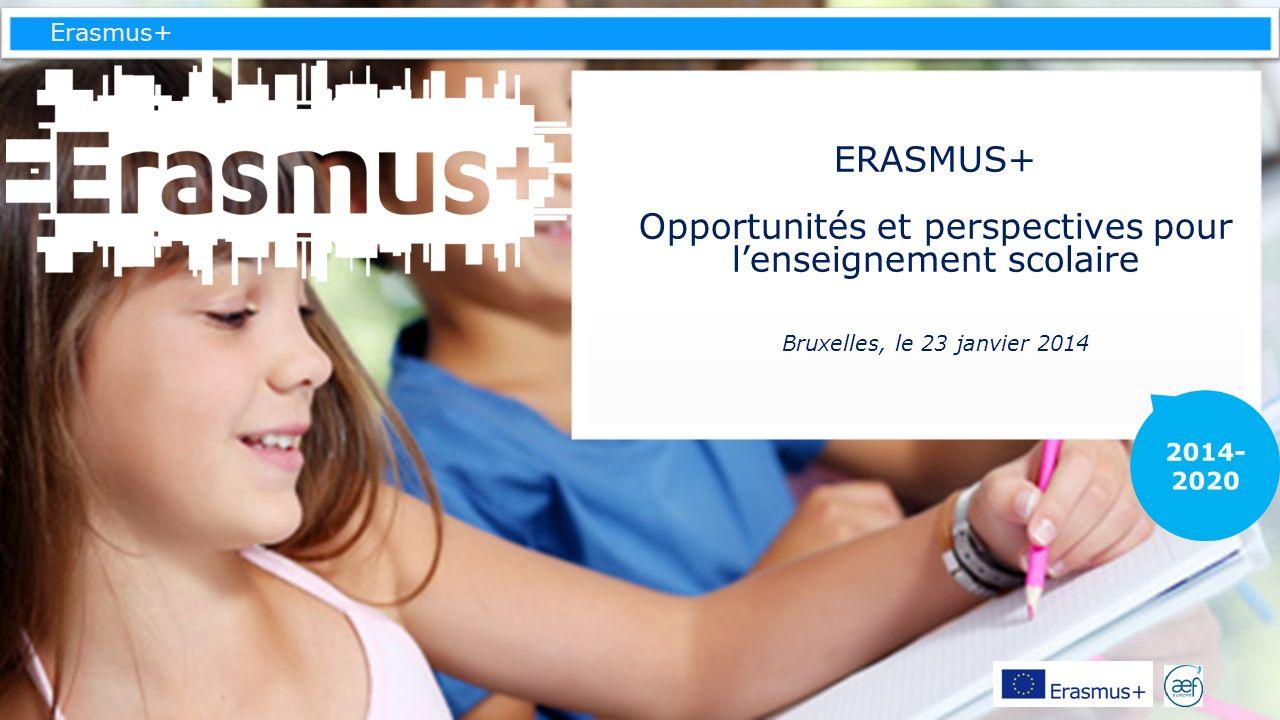 ERASMUS+ Opportunités et perspectives pour l'enseignement scolaire Bruxelles, le 23 janvier 2014