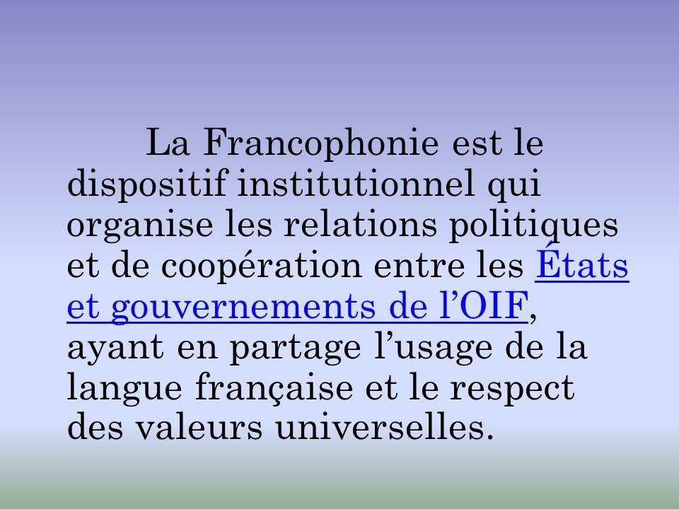 La Francophonie est le dispositif institutionnel qui organise les relations politiques et de coopération entre les États et gouvernements de l'OIF, ayant en partage l'usage de la langue française et le respect des valeurs universelles.