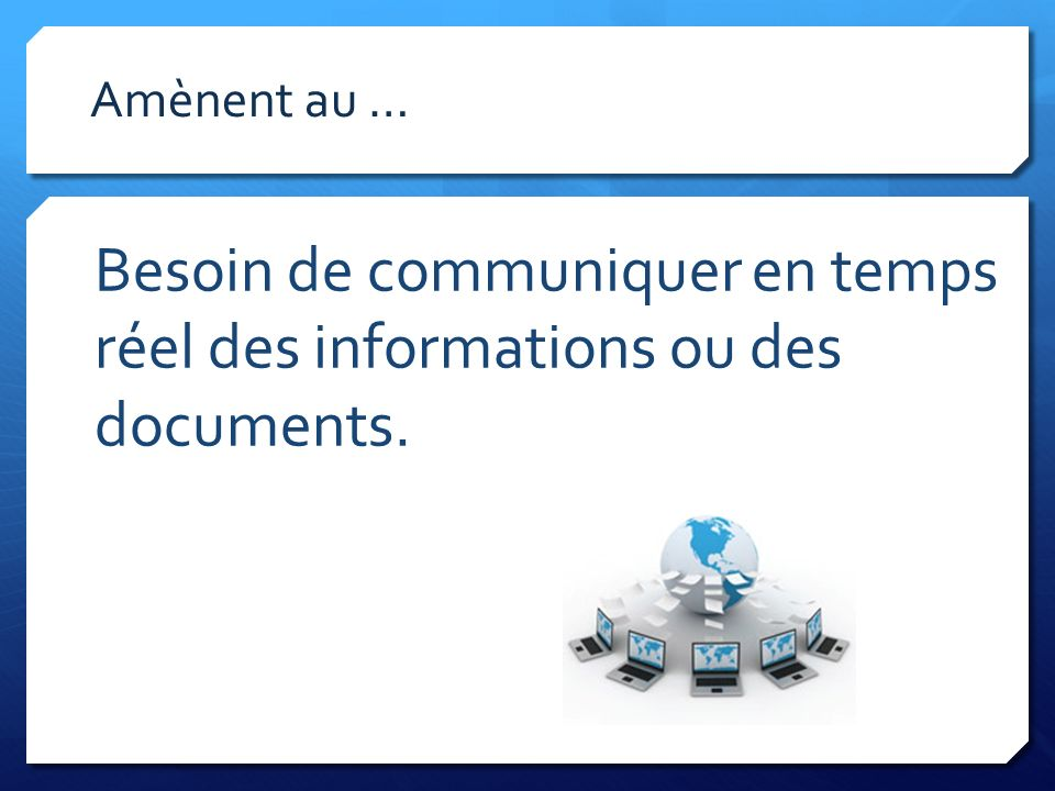 Besoin de communiquer en temps réel des informations ou des documents.