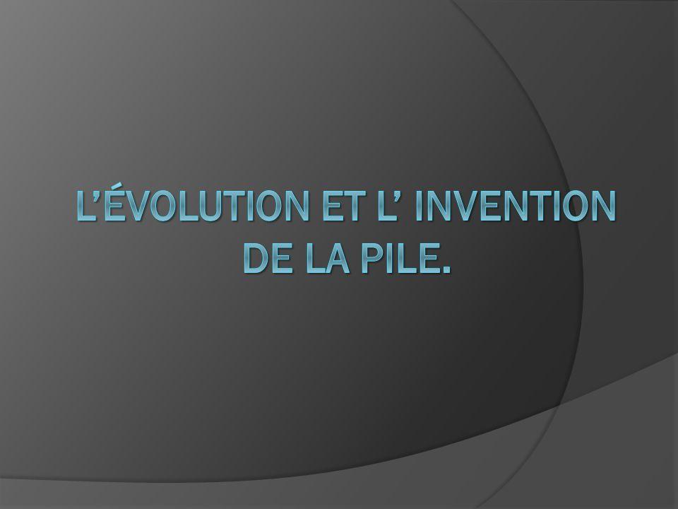 L'évolution et L' invention de la Pile.