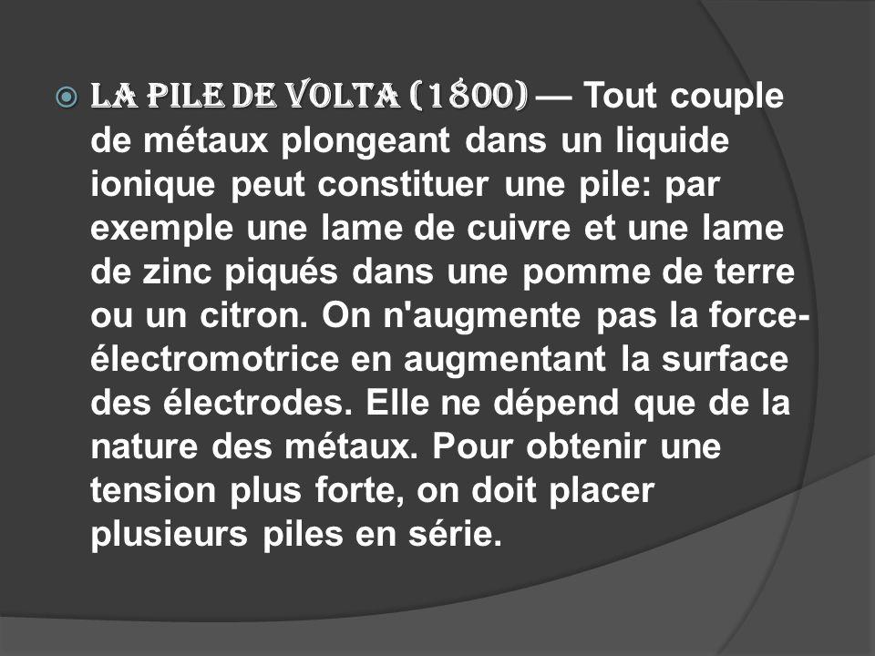 La pile de Volta (1800) — Tout couple de métaux plongeant dans un liquide ionique peut constituer une pile: par exemple une lame de cuivre et une lame de zinc piqués dans une pomme de terre ou un citron.