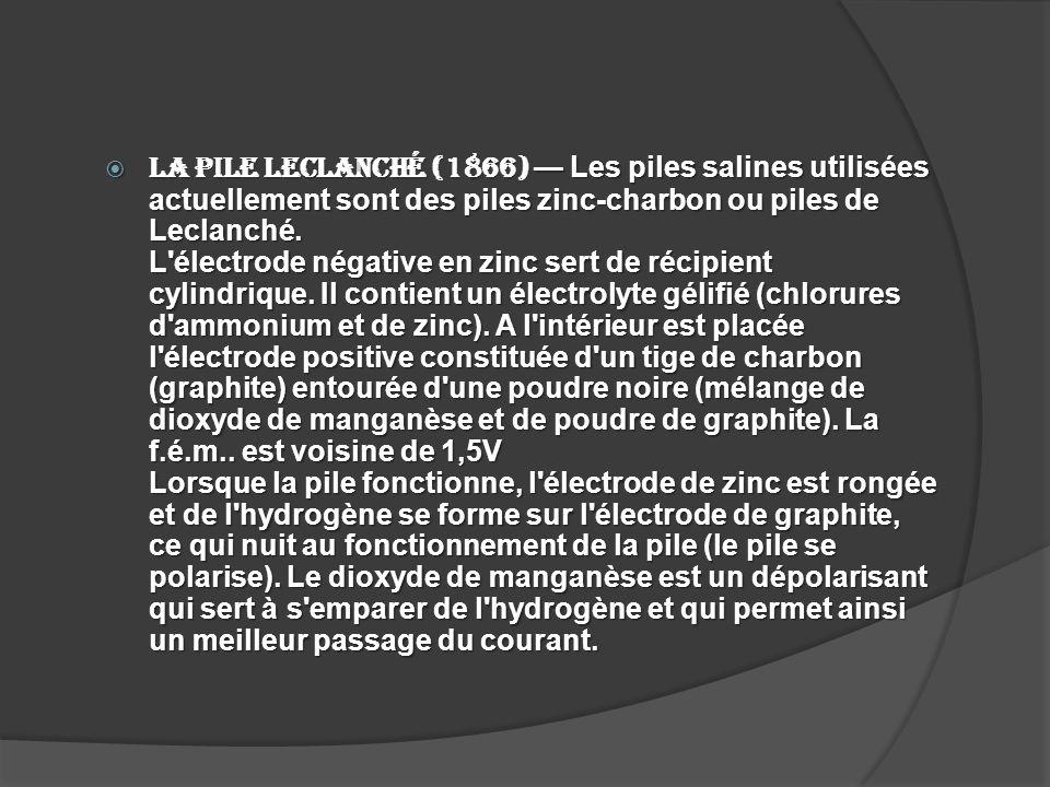 La pile Leclanché (1866) — Les piles salines utilisées actuellement sont des piles zinc-charbon ou piles de Leclanché.