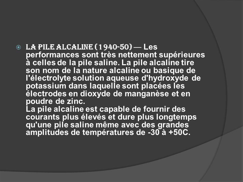 La pile alcaline (1940-50) — Les performances sont très nettement supérieures à celles de la pile saline.