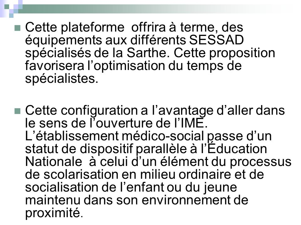 Cette plateforme offrira à terme, des équipements aux différents SESSAD spécialisés de la Sarthe. Cette proposition favorisera l'optimisation du temps de spécialistes.