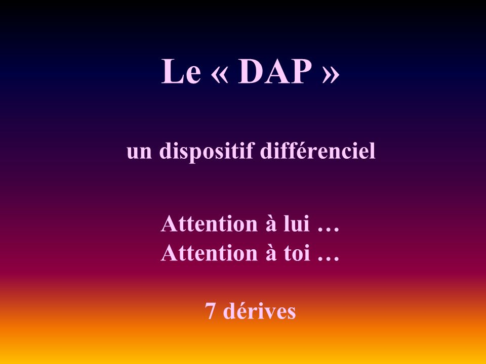 Le « DAP » un dispositif différenciel Attention à lui … Attention à toi … 7 dérives