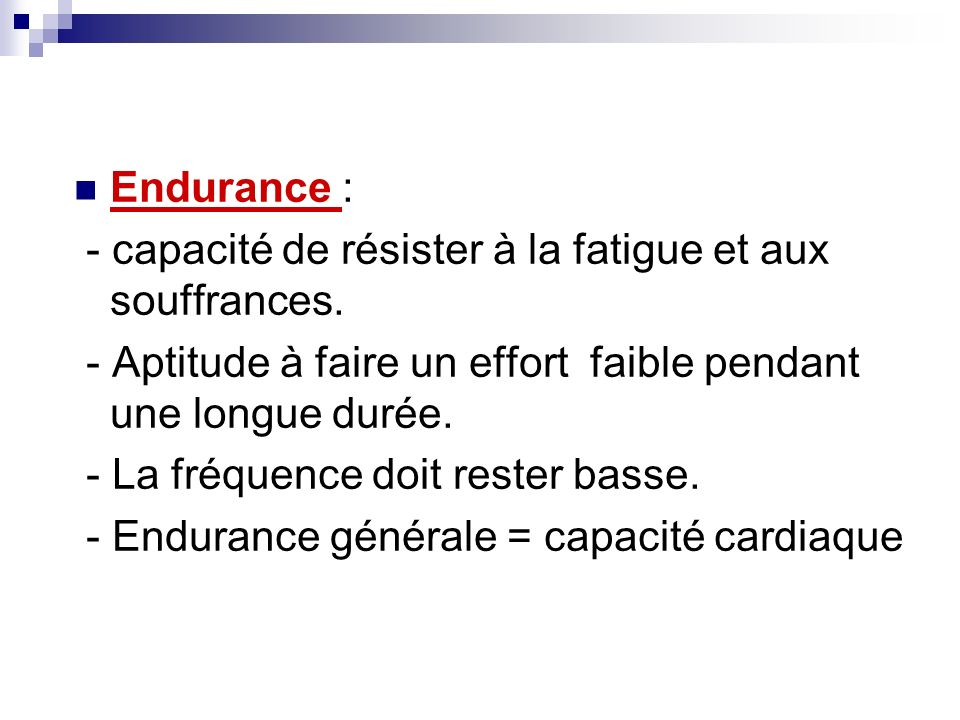 Endurance :- capacité de résister à la fatigue et aux souffrances. - Aptitude à faire un effort faible pendant une longue durée.