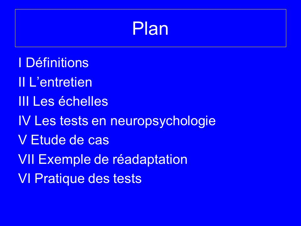 Plan I Définitions II L'entretien III Les échelles IV Les tests en neuropsychologie V Etude de cas VII Exemple de réadaptation VI Pratique des tests