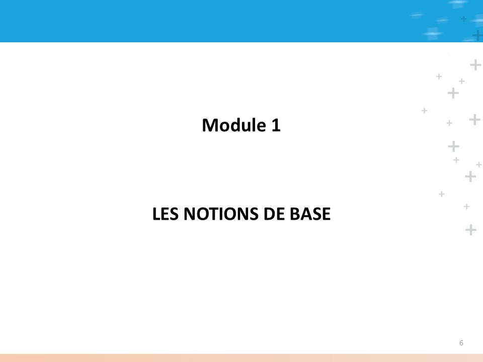 Module 1 LES NOTIONS DE BASE 6