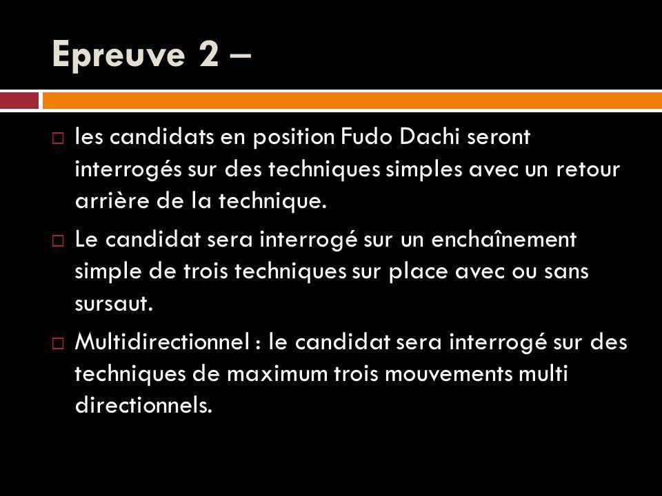 Epreuve 2 – les candidats en position Fudo Dachi seront interrogés sur des techniques simples avec un retour arrière de la technique.