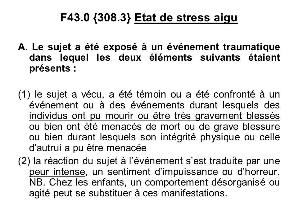F43.0 {308.3} Etat de stress aigu A. Le sujet a été exposé à un événement traumatique dans lequel les deux éléments suivants étaient présents :