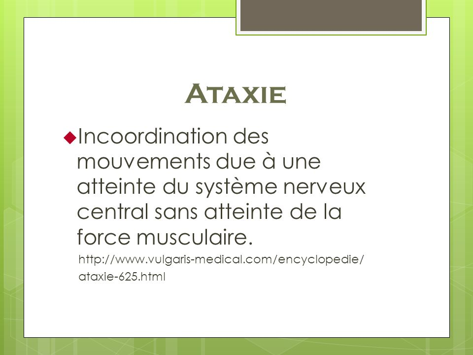 Ataxie Incoordination des mouvements due à une atteinte du système nerveux central sans atteinte de la force musculaire.