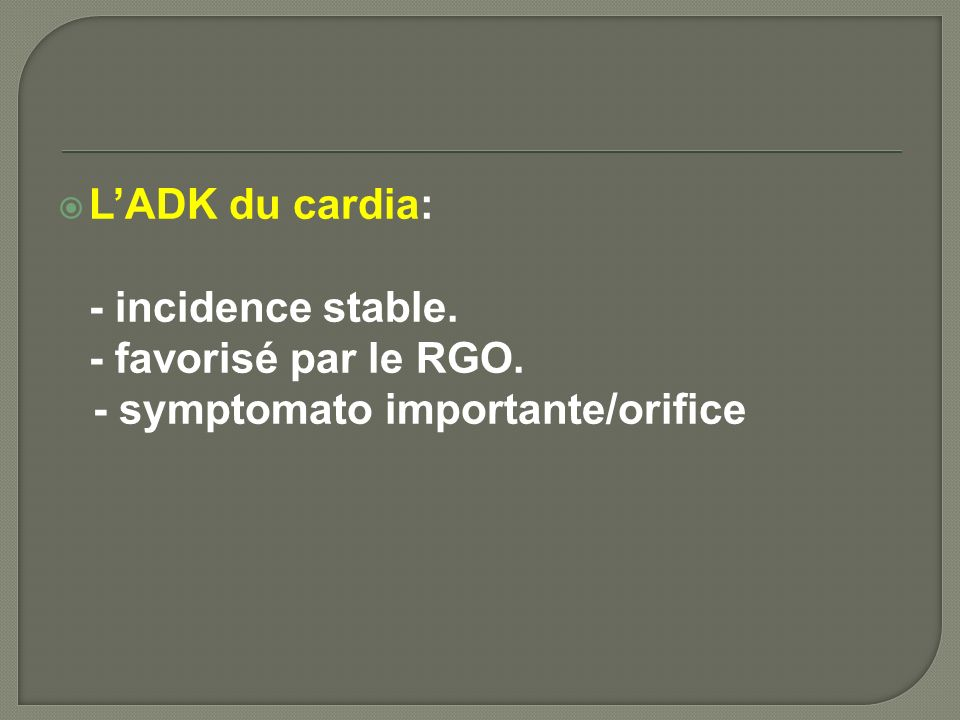 L'ADK du cardia: - incidence stable. - favorisé par le RGO. - symptomato importante/orifice