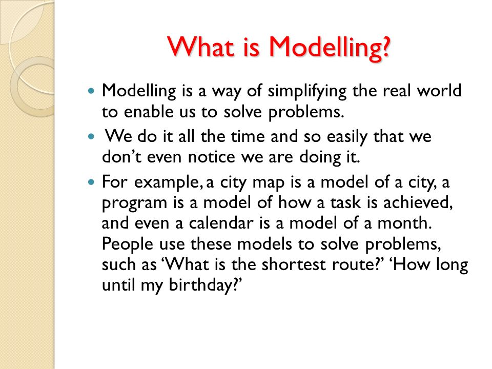 What is Modelling Modelling is a way of simplifying the real world to enable us to solve problems.