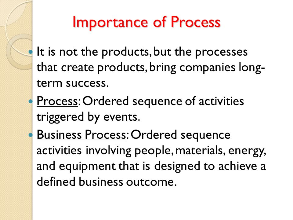 Importance of Process It is not the products, but the processes that create products, bring companies long- term success.