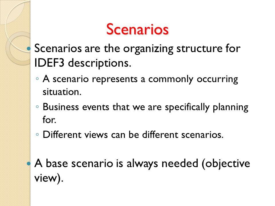 Scenarios Scenarios are the organizing structure for IDEF3 descriptions. A scenario represents a commonly occurring situation.