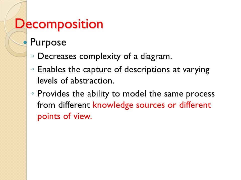 Decomposition Purpose Decreases complexity of a diagram.