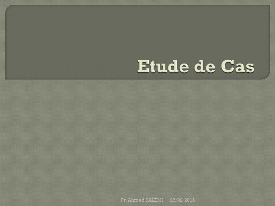 Etude de Cas Pr. Ahmed SALEMI 23/02/2013
