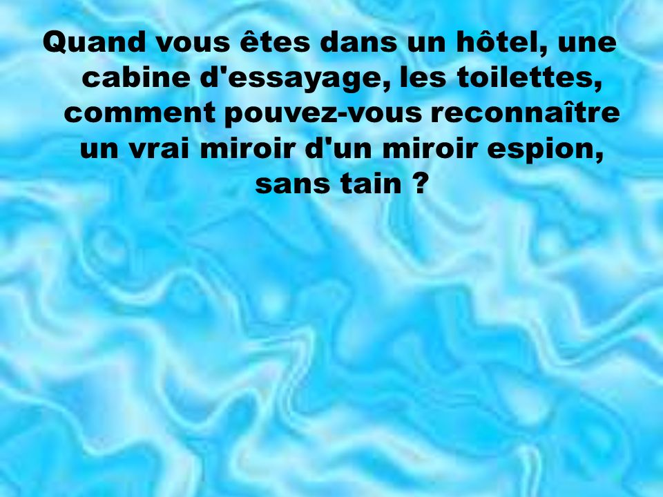 Quand vous êtes dans un hôtel, une cabine d essayage, les toilettes, comment pouvez-vous reconnaître un vrai miroir d un miroir espion, sans tain