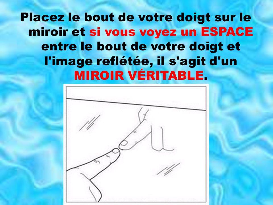 Placez le bout de votre doigt sur le miroir et si vous voyez un ESPACE entre le bout de votre doigt et l image reflétée, il s agit d un MIROIR VÉRITABLE.