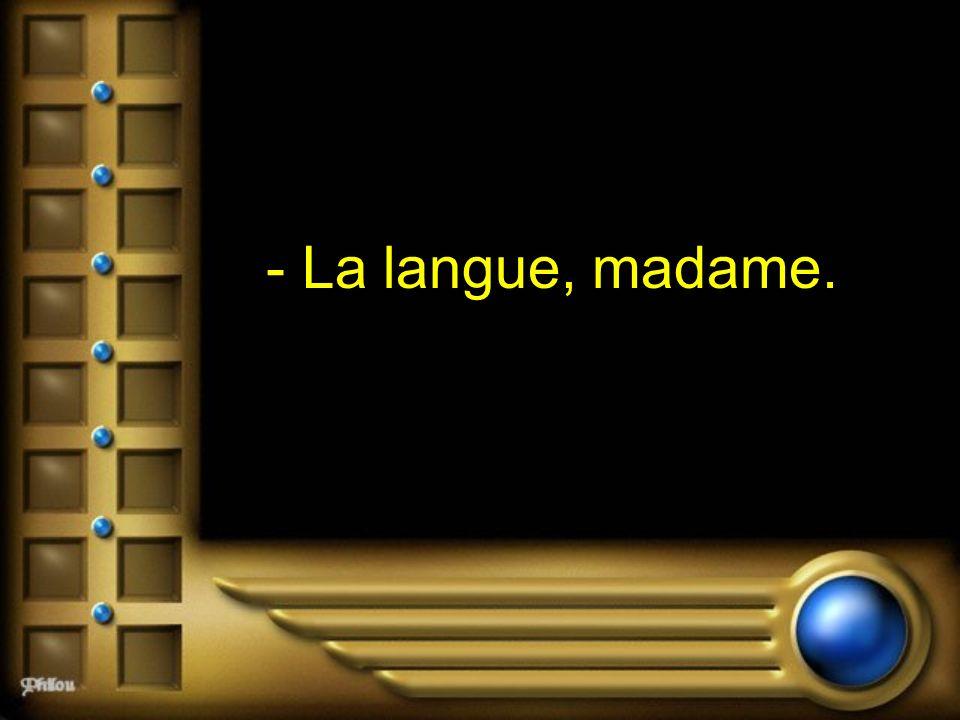 - La langue, madame.