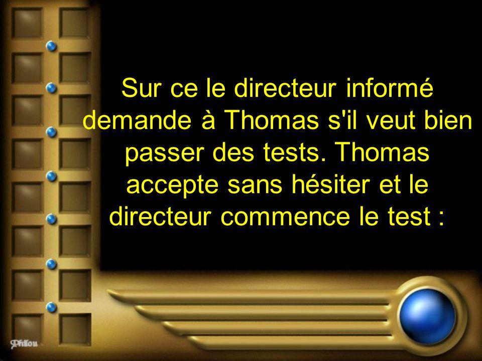 Sur ce le directeur informé demande à Thomas s il veut bien passer des tests.