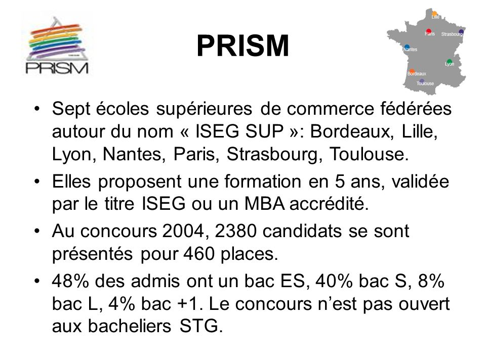 PRISM Sept écoles supérieures de commerce fédérées autour du nom « ISEG SUP »: Bordeaux, Lille, Lyon, Nantes, Paris, Strasbourg, Toulouse.